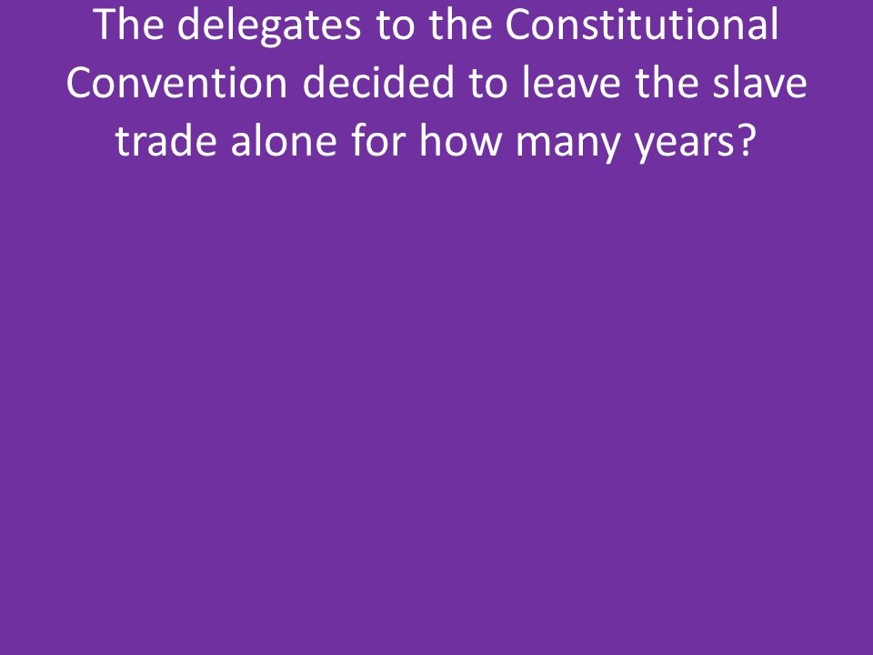 The delegates to the Constitutional Convention decided to leave the slave trade alone for how many years