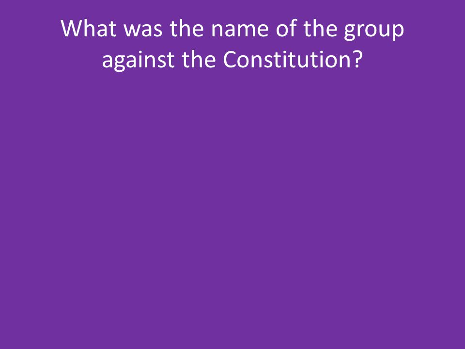 What was the name of the group against the Constitution