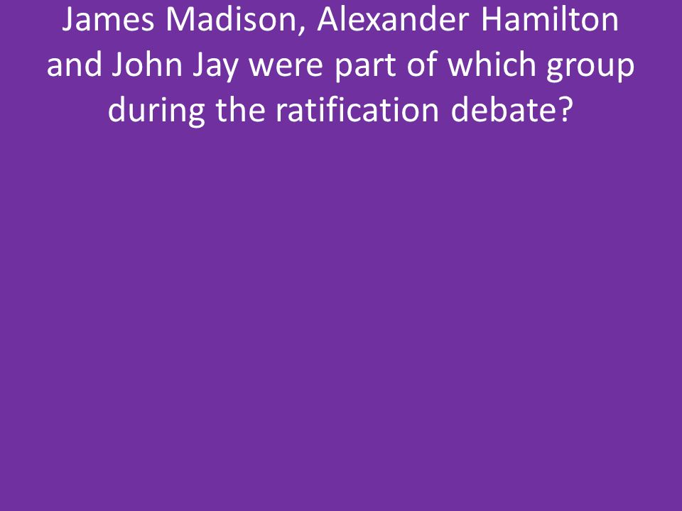 James Madison, Alexander Hamilton and John Jay were part of which group during the ratification debate