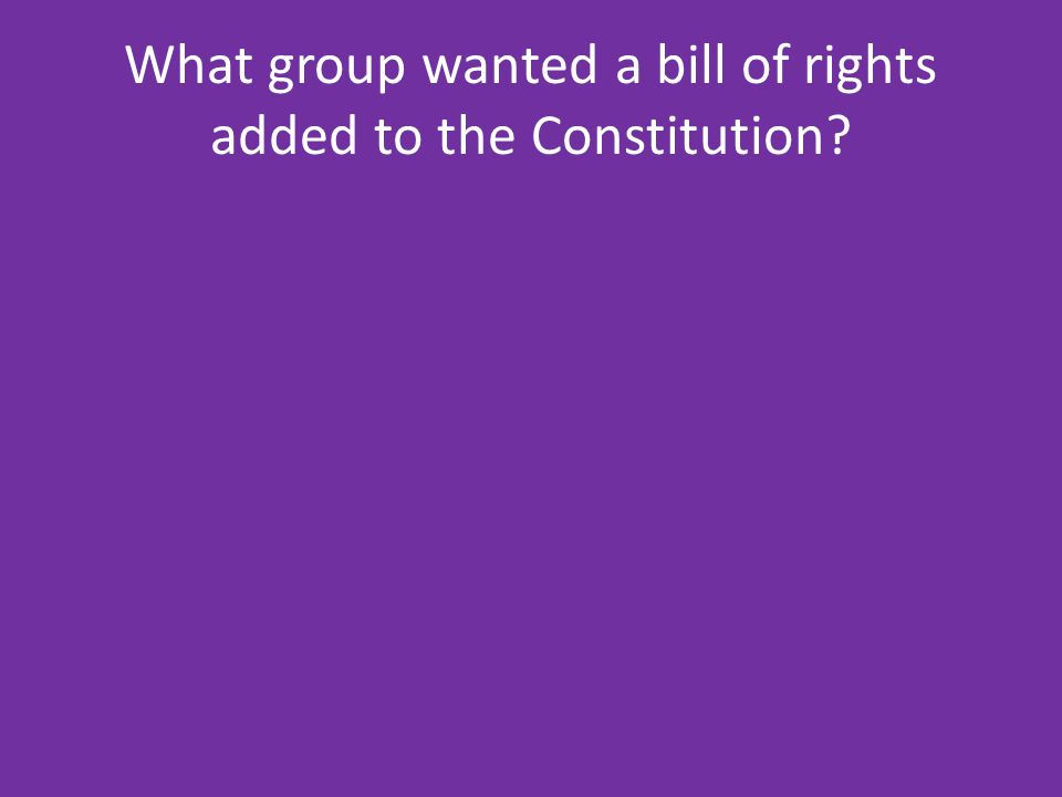 What group wanted a bill of rights added to the Constitution