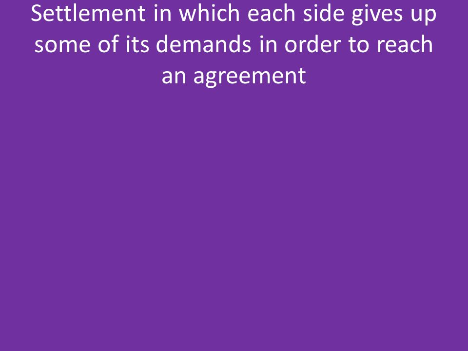 Settlement in which each side gives up some of its demands in order to reach an agreement