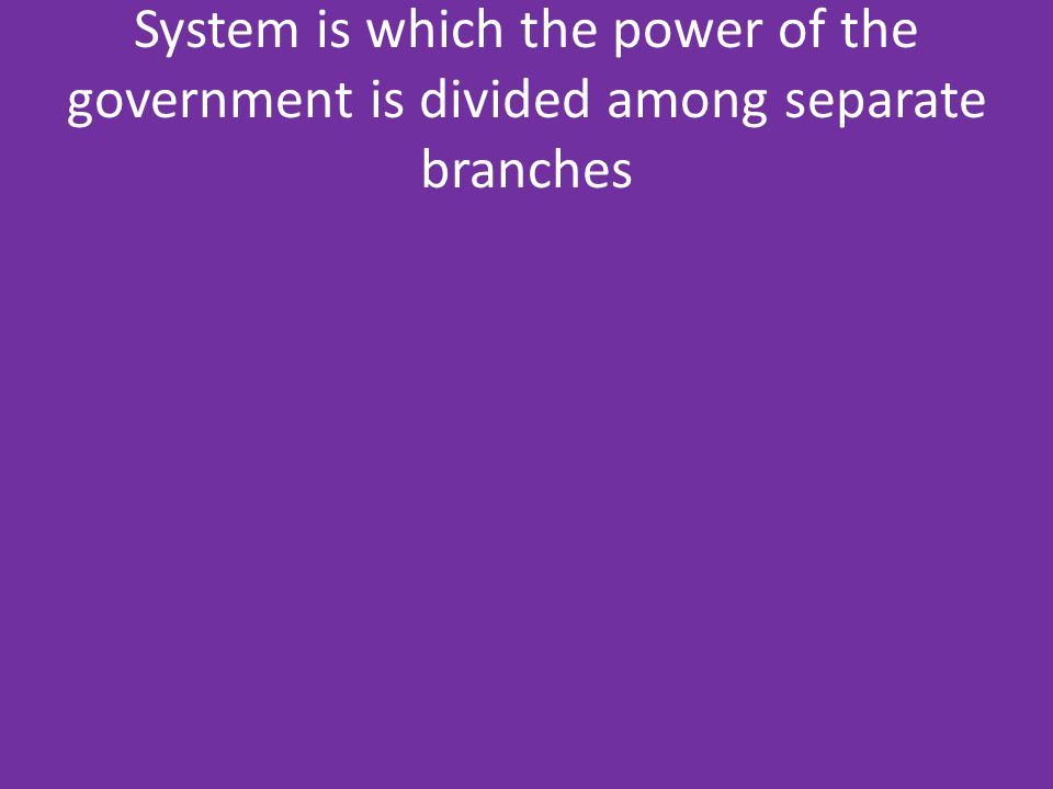 System is which the power of the government is divided among separate branches