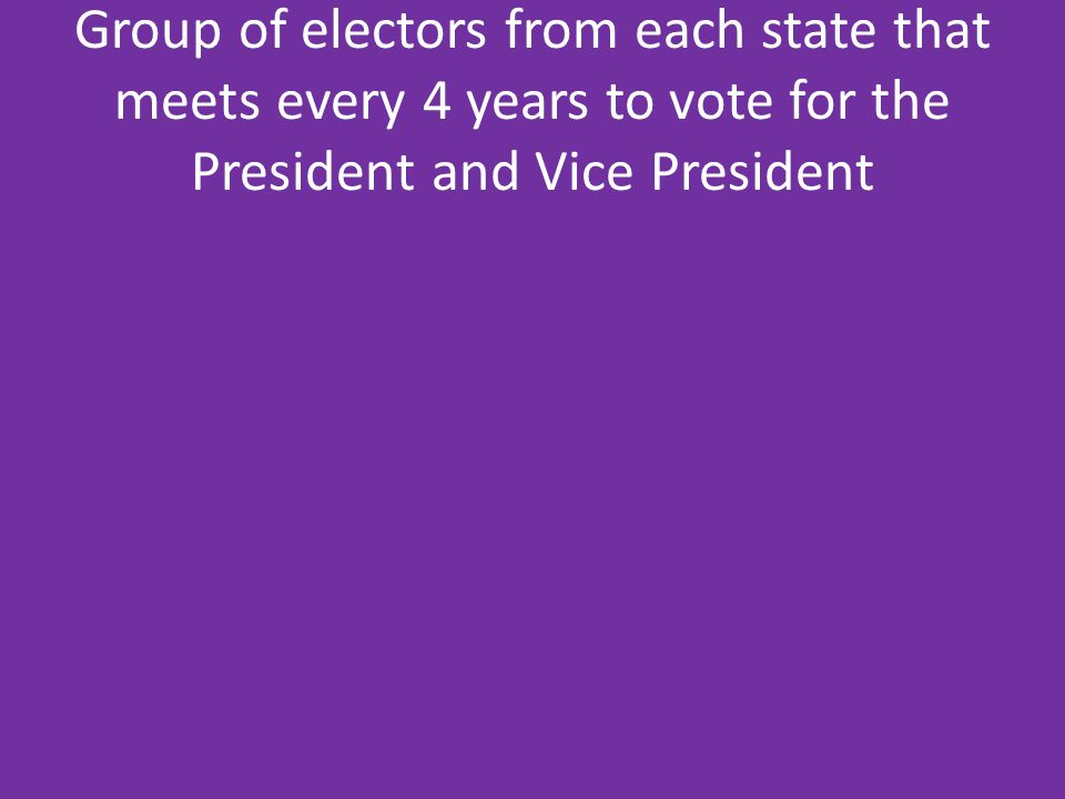 Group of electors from each state that meets every 4 years to vote for the President and Vice President