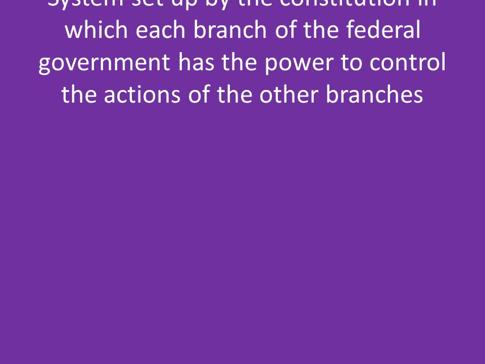 System set up by the constitution in which each branch of the federal government has the power to control the actions of the other branches