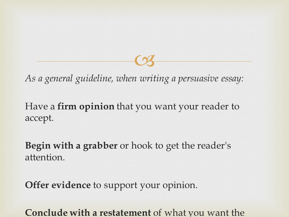 As a general guideline, when writing a persuasive essay: Have a firm opinion that you want your reader to accept.