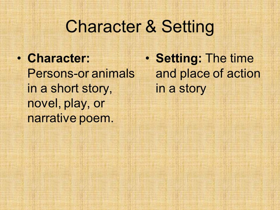Character & Setting Character: Persons-or animals in a short story, novel, play, or narrative poem.