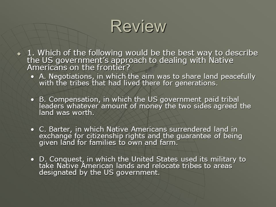 Review 1. Which of the following would be the best way to describe the US government's approach to dealing with Native Americans on the frontier