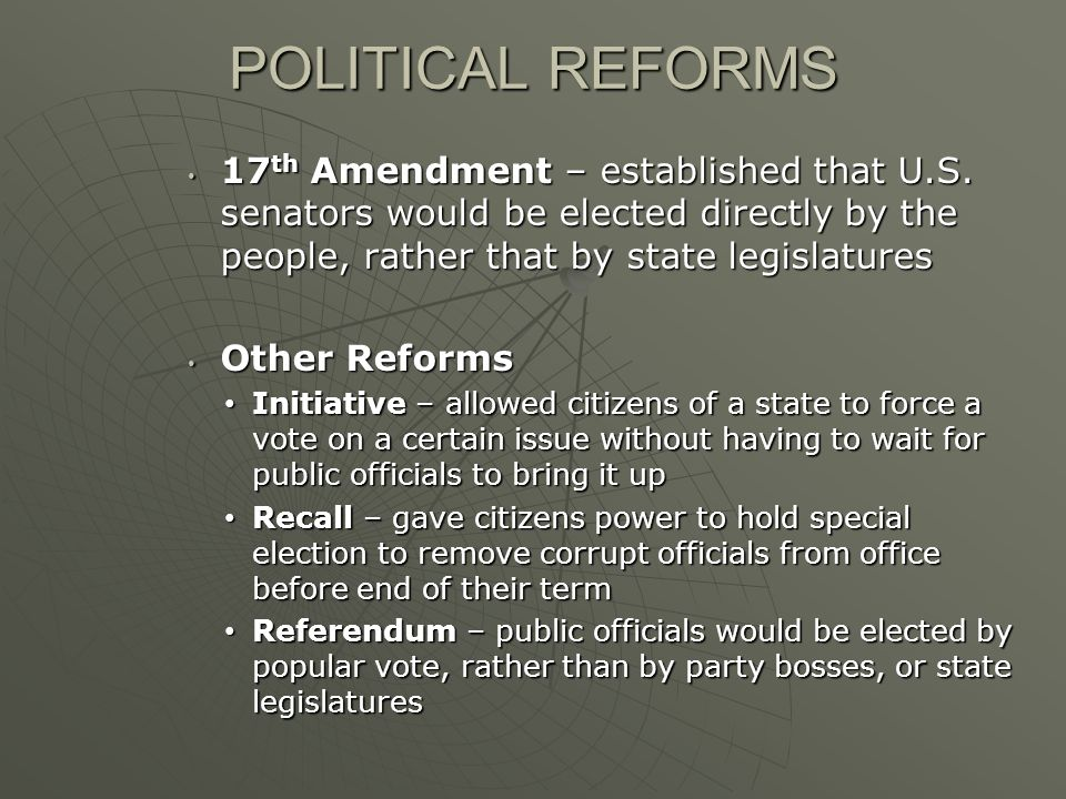 POLITICAL REFORMS 17th Amendment – established that U.S. senators would be elected directly by the people, rather that by state legislatures.