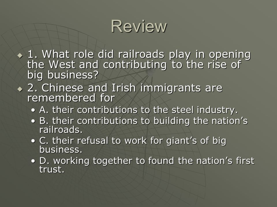 Review 1. What role did railroads play in opening the West and contributing to the rise of big business