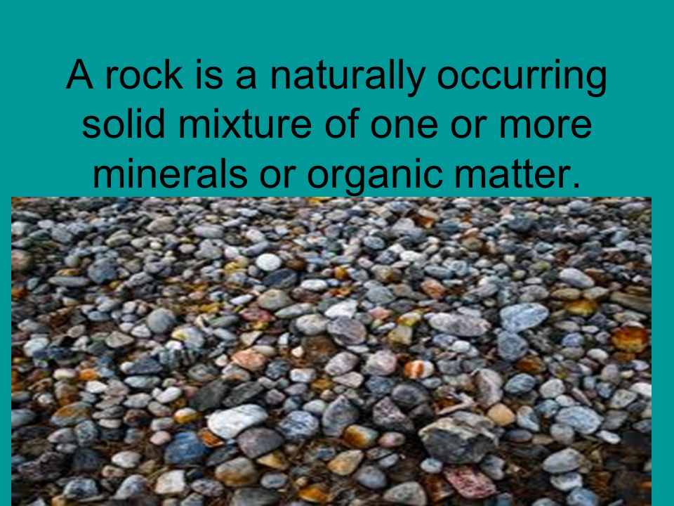 A rock is a naturally occurring solid mixture of one or more minerals or organic matter.