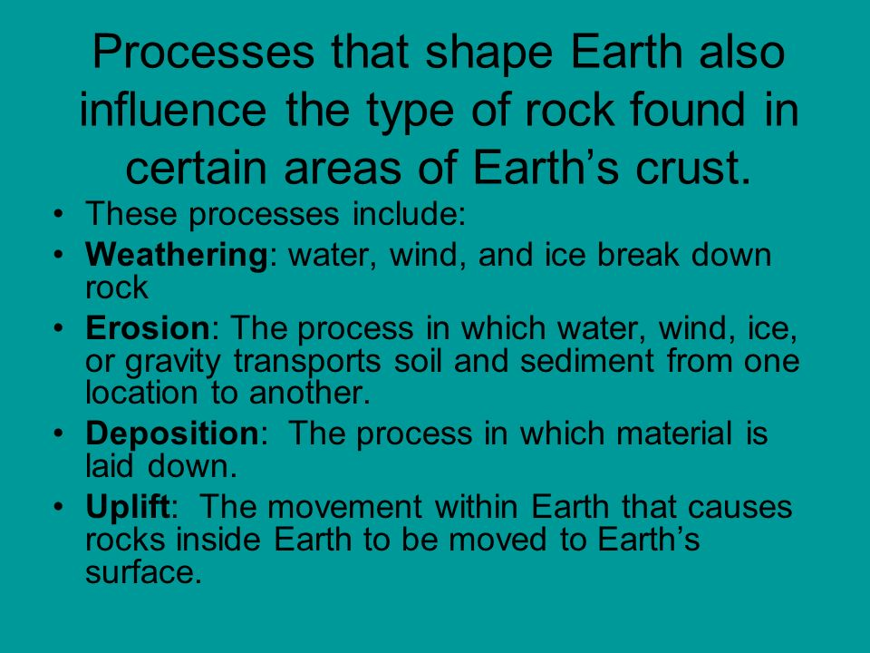 Processes that shape Earth also influence the type of rock found in certain areas of Earth's crust.