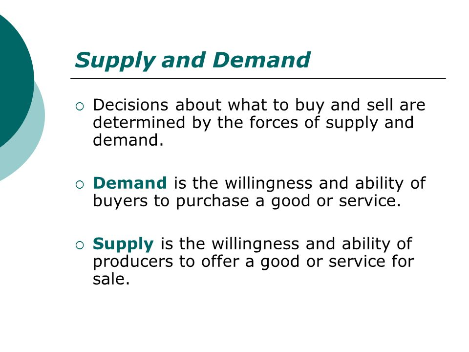 Supply and Demand Decisions about what to buy and sell are determined by the forces of supply and demand.