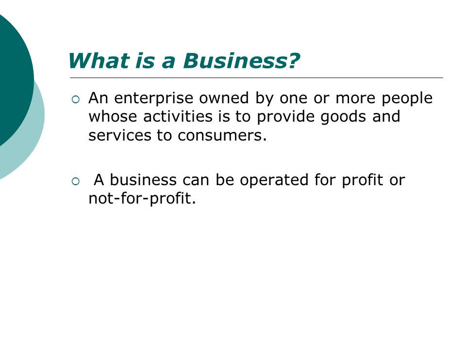 What is a Business An enterprise owned by one or more people whose activities is to provide goods and services to consumers.