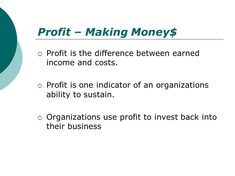 Profit – Making Money$ Profit is the difference between earned income and costs. Profit is one indicator of an organizations ability to sustain.