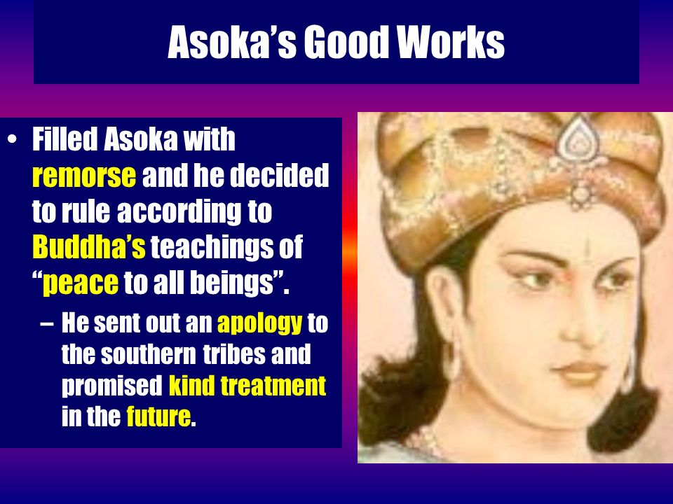 Asoka's Good Works Filled Asoka with remorse and he decided to rule according to Buddha's teachings of peace to all beings .