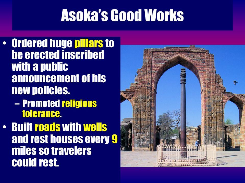 Asoka's Good Works Ordered huge pillars to be erected inscribed with a public announcement of his new policies.