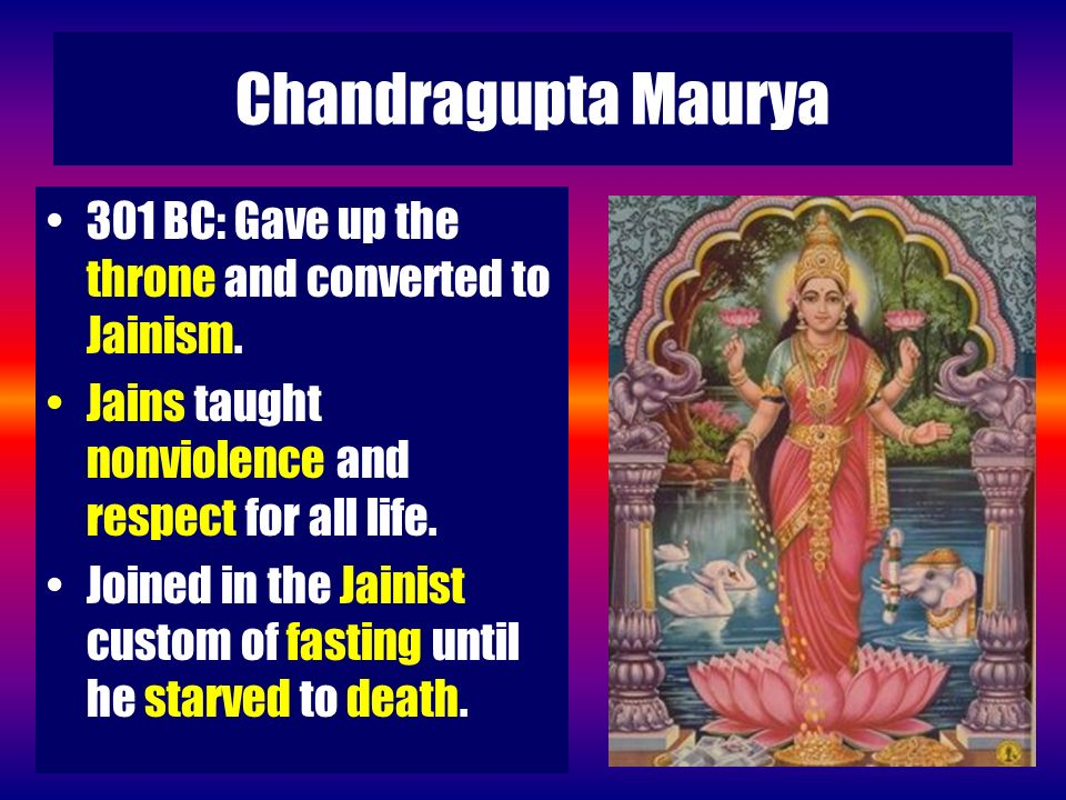 Chandragupta Maurya 301 BC: Gave up the throne and converted to Jainism. Jains taught nonviolence and respect for all life.