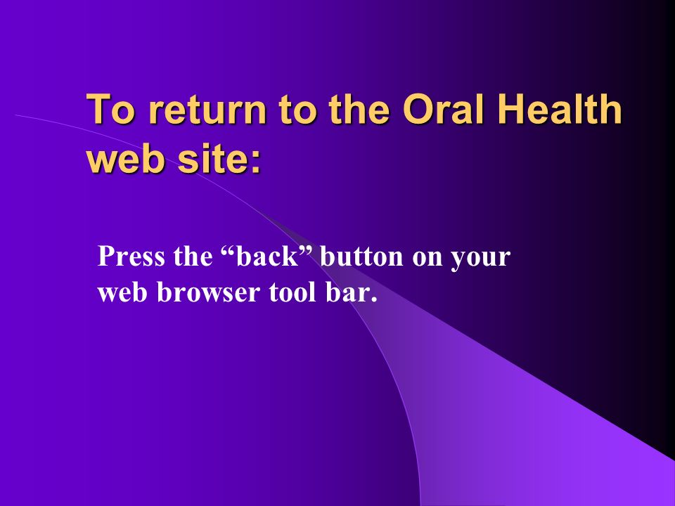 To return to the Oral Health web site: