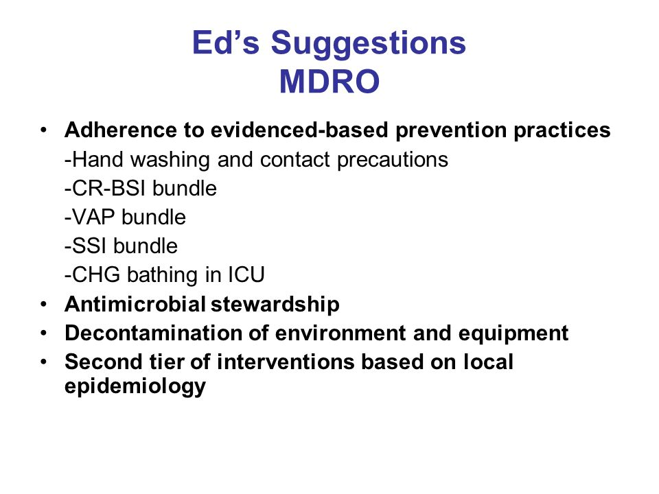 Ed's Suggestions MDRO Adherence to evidenced-based prevention practices. -Hand washing and contact precautions.