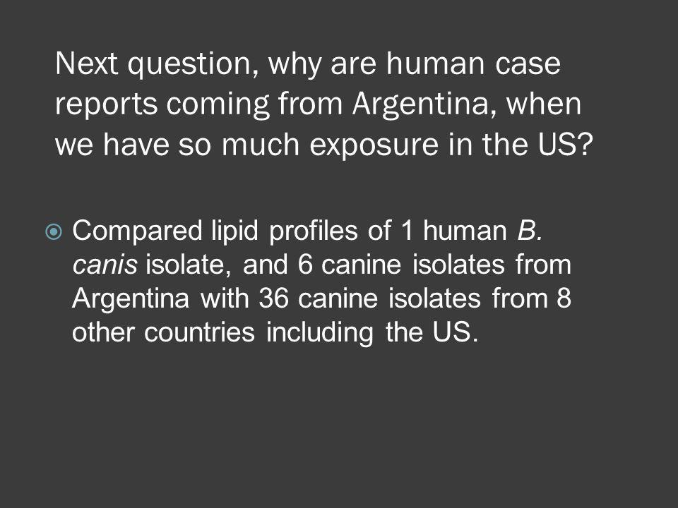 Next question, why are human case reports coming from Argentina, when we have so much exposure in the US
