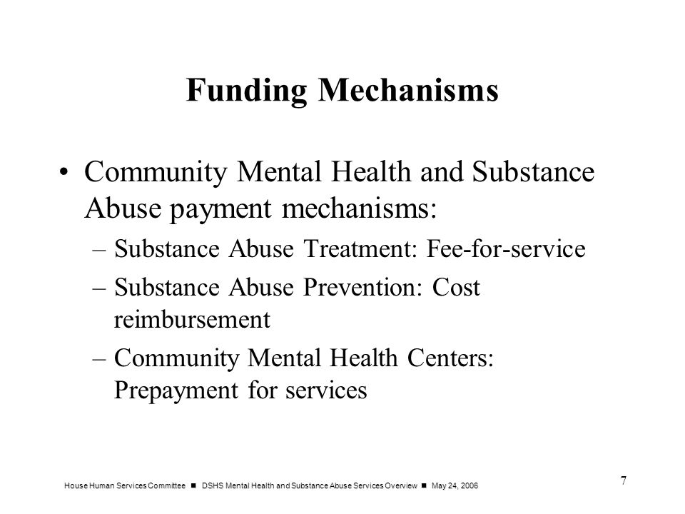 Funding Mechanisms Community Mental Health and Substance Abuse payment mechanisms: Substance Abuse Treatment: Fee-for-service.