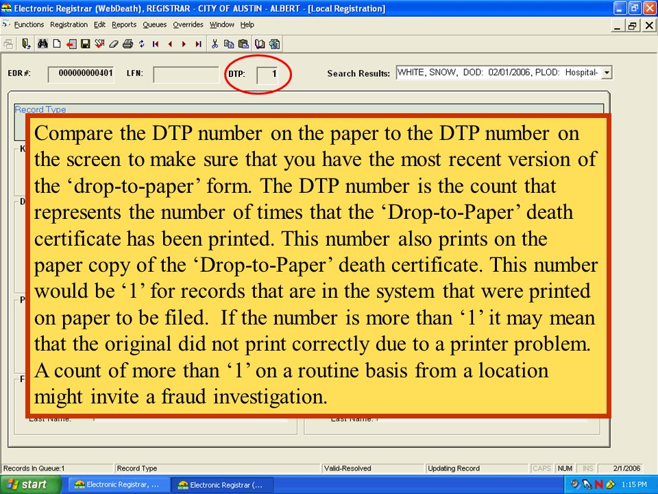 Compare the DTP number on the paper to the DTP number on the screen to make sure that you have the most recent version of the 'drop-to-paper' form. The DTP number is the count that represents the number of times that the 'Drop-to-Paper' death certificate has been printed. This number also prints on the paper copy of the 'Drop-to-Paper' death certificate. This number would be '1' for records that are in the system that were printed on paper to be filed. If the number is more than '1' it may mean that the original did not print correctly due to a printer problem. A count of more than '1' on a routine basis from a location might invite a fraud investigation.