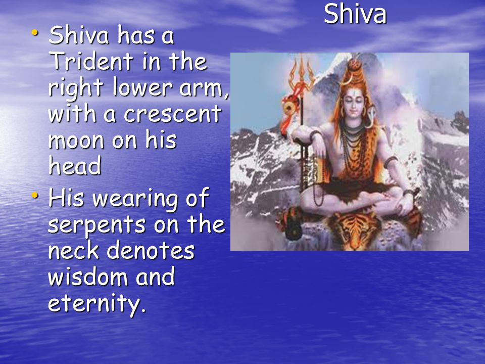 Shiva Shiva has a Trident in the right lower arm, with a crescent moon on his head.
