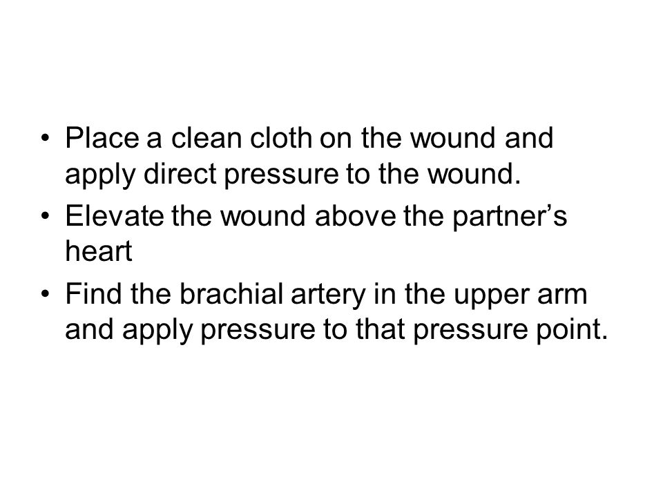Place a clean cloth on the wound and apply direct pressure to the wound.