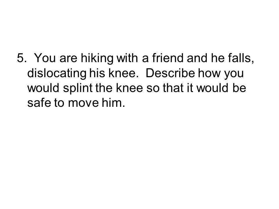 5. You are hiking with a friend and he falls, dislocating his knee