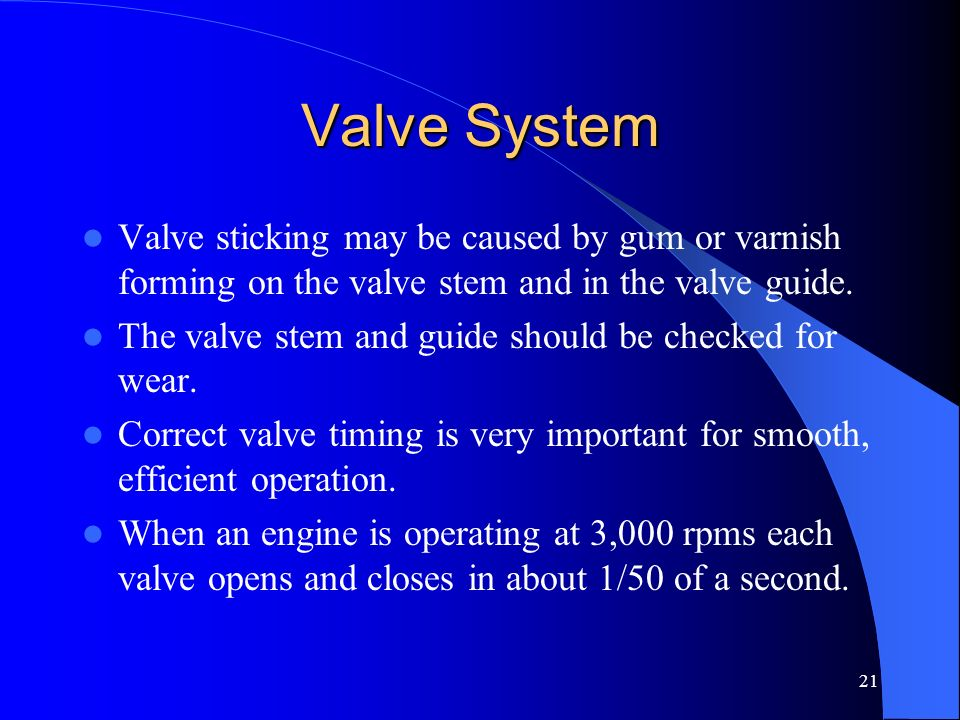 Valve System Valve sticking may be caused by gum or varnish forming on the valve stem and in the valve guide.