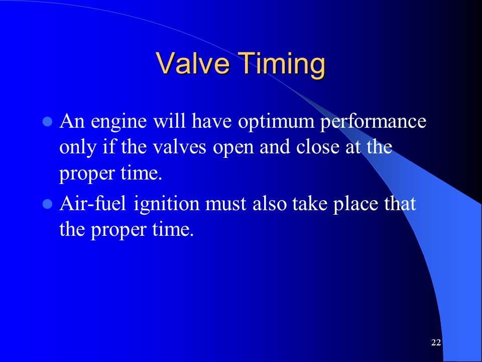 Valve Timing An engine will have optimum performance only if the valves open and close at the proper time.