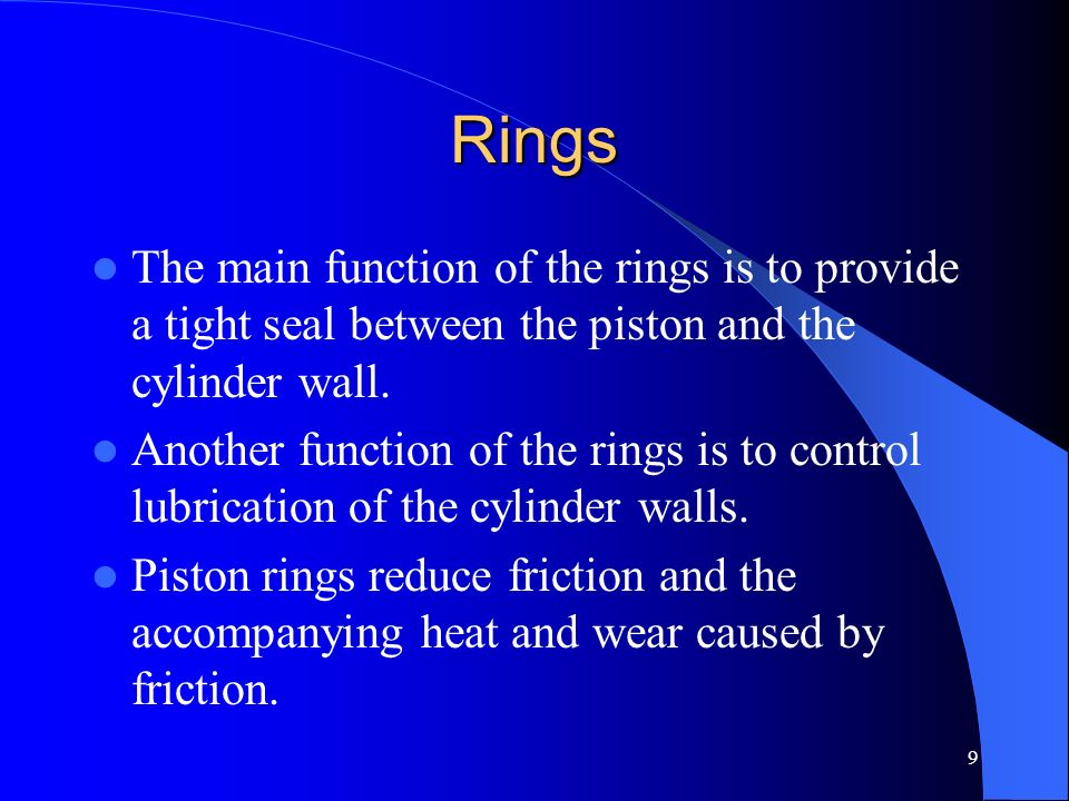 Rings The main function of the rings is to provide a tight seal between the piston and the cylinder wall.