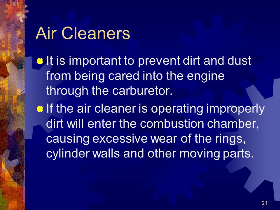 Air Cleaners It is important to prevent dirt and dust from being cared into the engine through the carburetor.