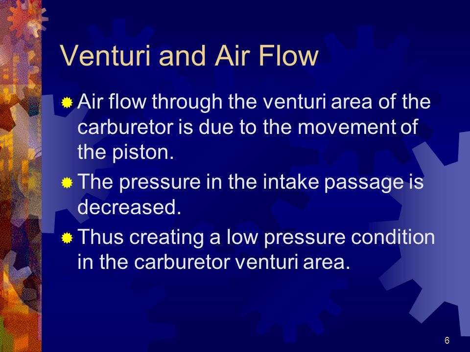 Venturi and Air Flow Air flow through the venturi area of the carburetor is due to the movement of the piston.