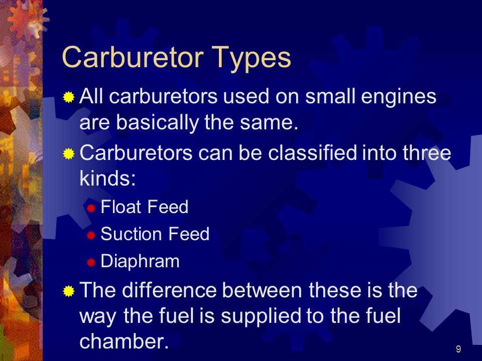 Carburetor Types All carburetors used on small engines are basically the same. Carburetors can be classified into three kinds: