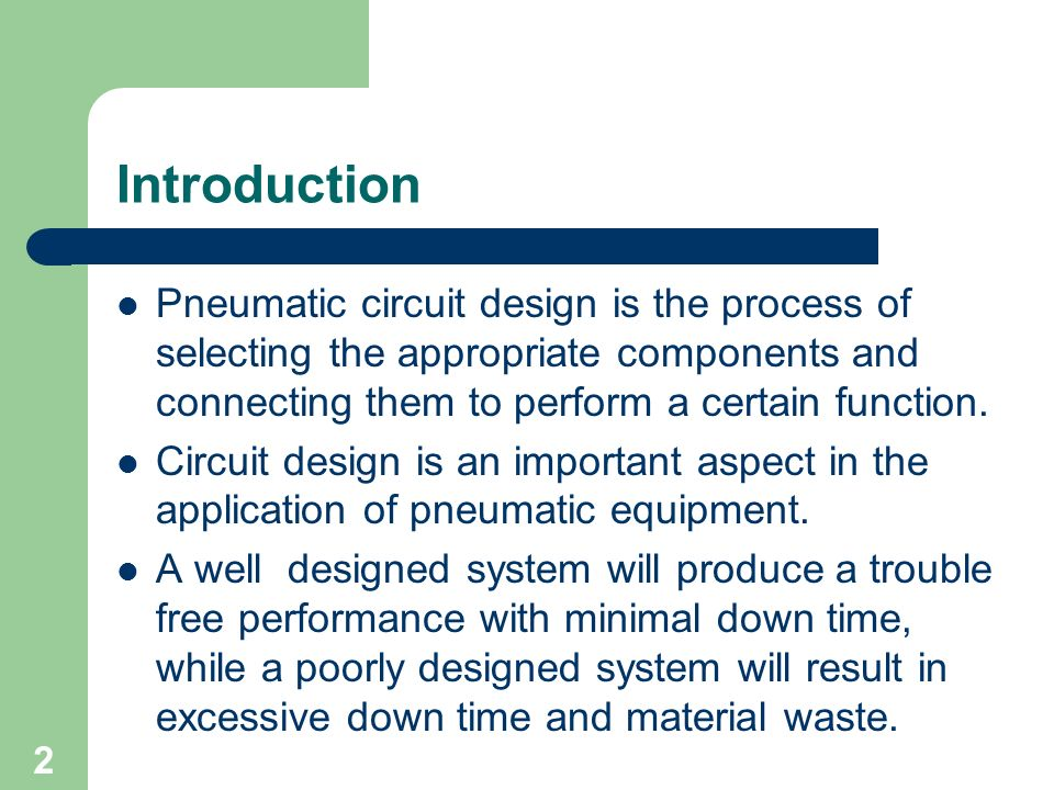 Introduction Pneumatic circuit design is the process of selecting the appropriate components and connecting them to perform a certain function.
