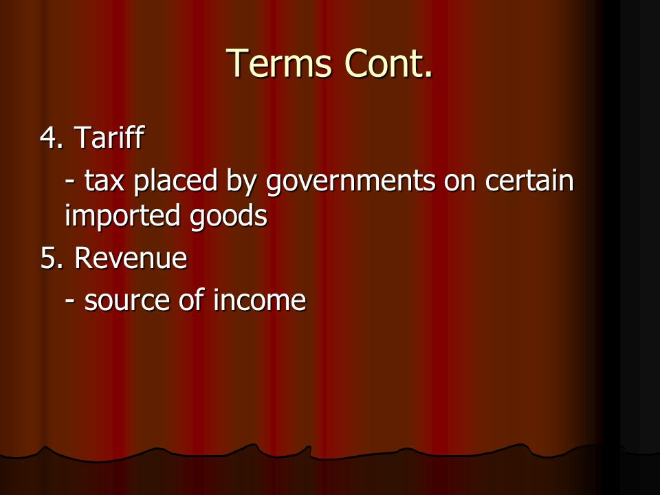Terms Cont. 4. Tariff. - tax placed by governments on certain imported goods.