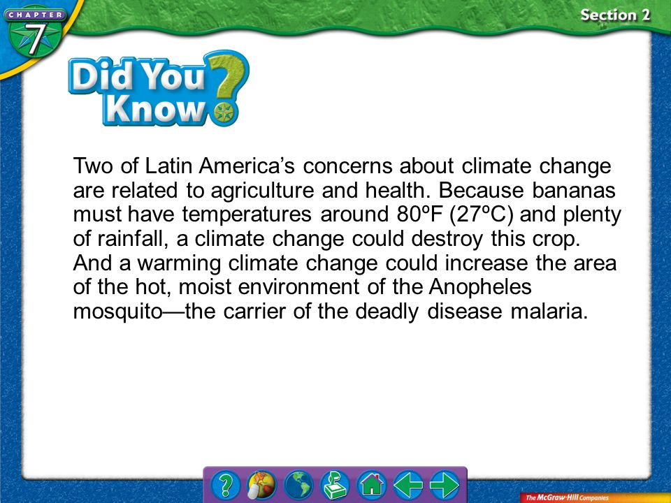Two of Latin America's concerns about climate change are related to agriculture and health. Because bananas must have temperatures around 80ºF (27ºC) and plenty of rainfall, a climate change could destroy this crop. And a warming climate change could increase the area of the hot, moist environment of the Anopheles mosquito—the carrier of the deadly disease malaria.