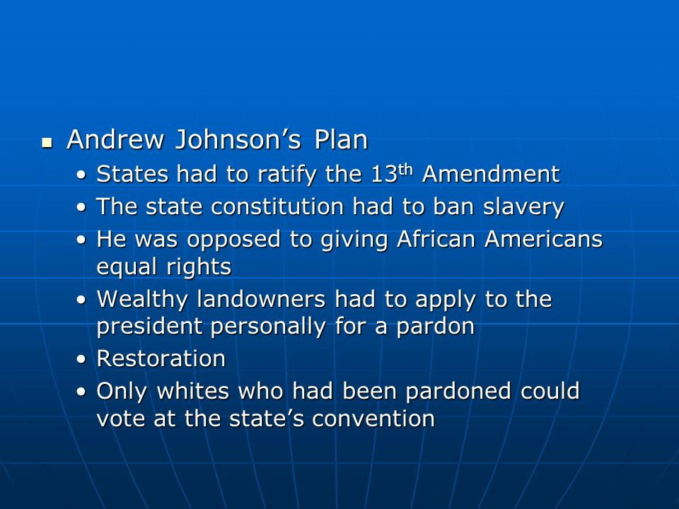 Andrew Johnson's Plan States had to ratify the 13th Amendment