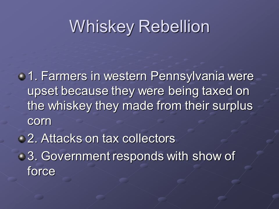 Whiskey Rebellion 1. Farmers in western Pennsylvania were upset because they were being taxed on the whiskey they made from their surplus corn.
