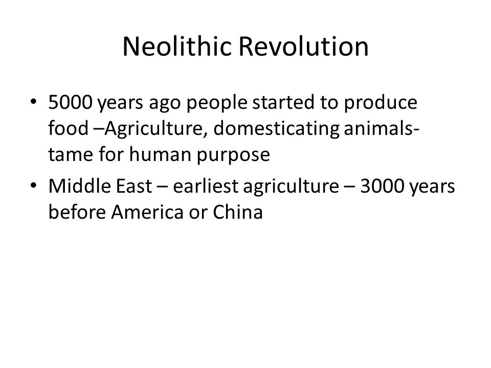 Neolithic Revolution 5000 years ago people started to produce food –Agriculture, domesticating animals- tame for human purpose.