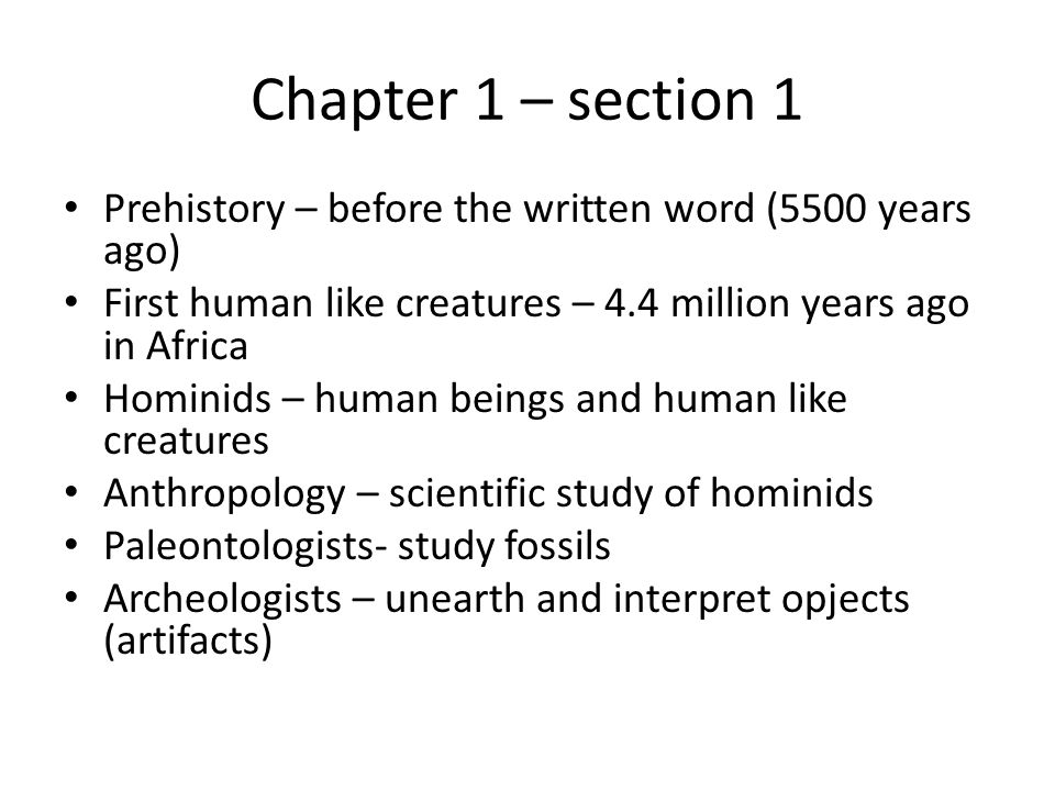 Chapter 1 – section 1 Prehistory – before the written word (5500 years ago) First human like creatures – 4.4 million years ago in Africa.