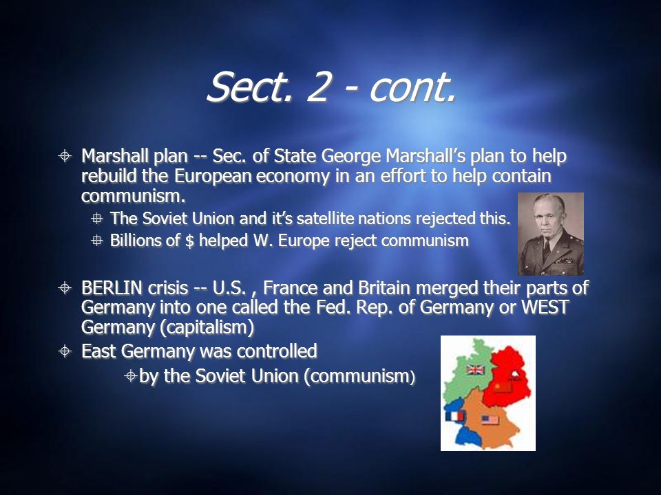 Sect. 2 - cont. Marshall plan -- Sec. of State George Marshall's plan to help rebuild the European economy in an effort to help contain communism.