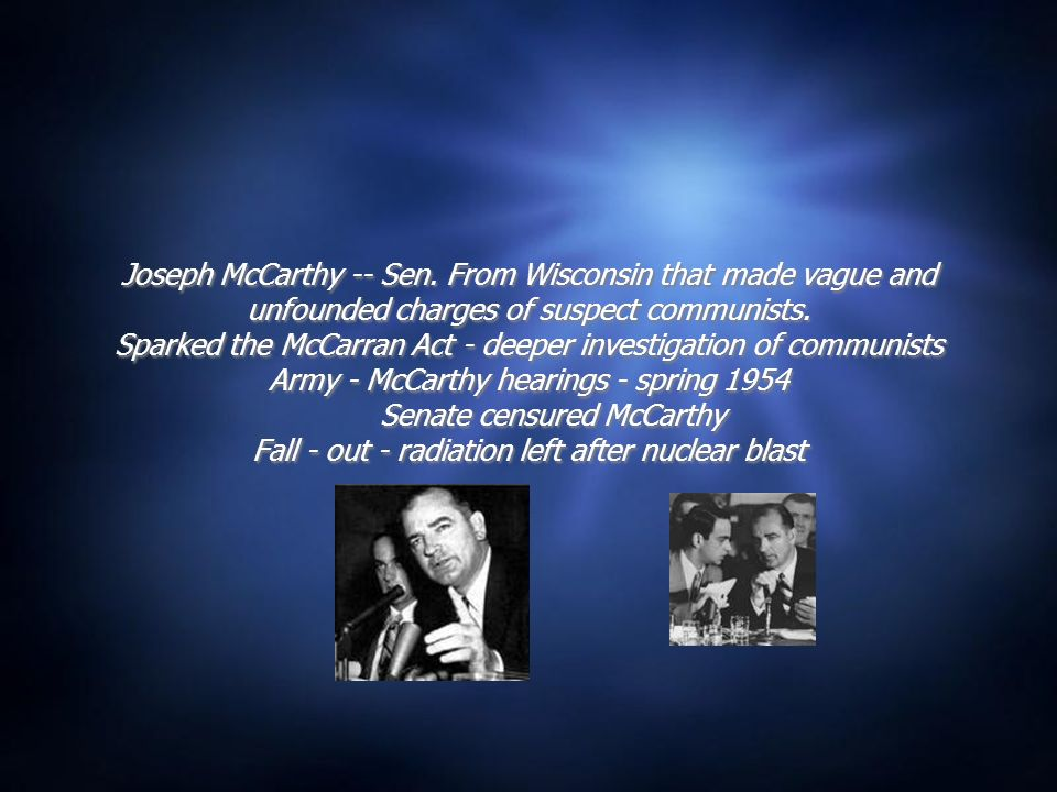 Joseph McCarthy -- Sen. From Wisconsin that made vague and unfounded charges of suspect communists.