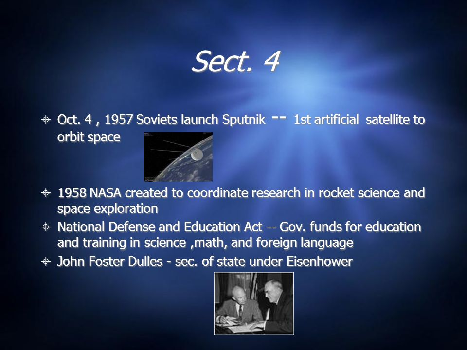 Sect. 4 Oct. 4 , 1957 Soviets launch Sputnik -- 1st artificial satellite to orbit space.