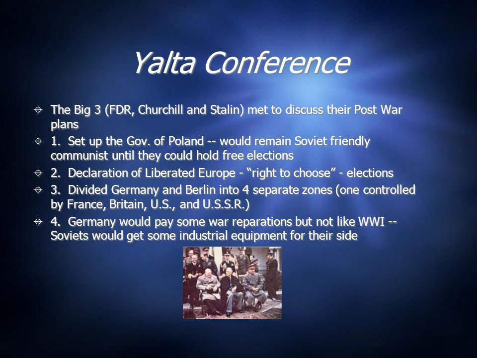 Yalta Conference The Big 3 (FDR, Churchill and Stalin) met to discuss their Post War plans.