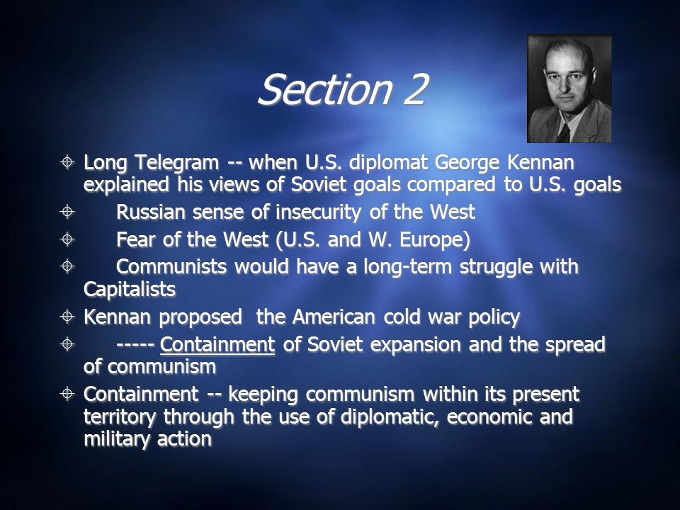 Section 2 Long Telegram -- when U.S. diplomat George Kennan explained his views of Soviet goals compared to U.S. goals.