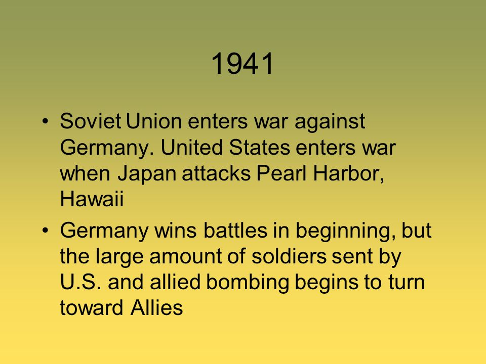 1941 Soviet Union enters war against Germany. United States enters war when Japan attacks Pearl Harbor, Hawaii.