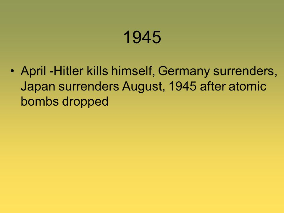 1945 April -Hitler kills himself, Germany surrenders, Japan surrenders August, 1945 after atomic bombs dropped.