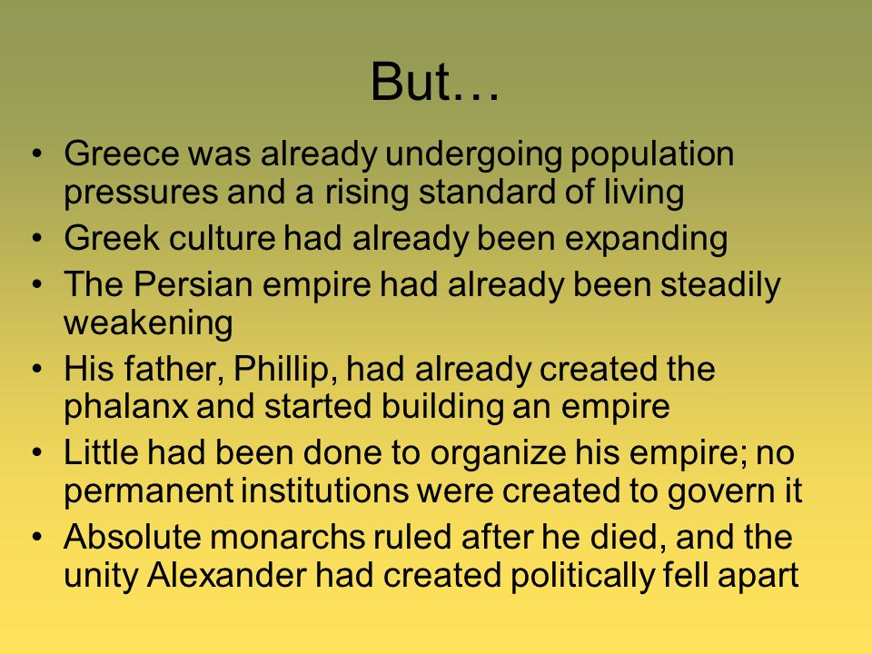 But… Greece was already undergoing population pressures and a rising standard of living. Greek culture had already been expanding.